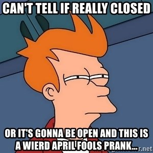 Futurama Fry - can't tell if really closed or it's gonna be open and this is a wierd april fools prank...