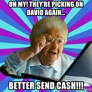 old lady - Oh my! They're picking on David again... Better send cash!!!