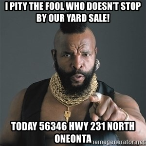 Mr T Fool - I pity the fool who doesn't stop by our yard sale! Today 56346 hwy 231 north oneonta