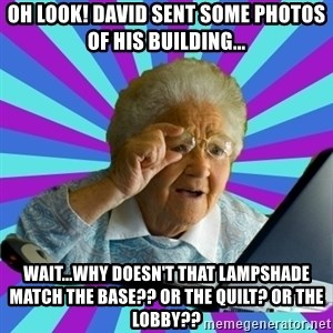 old lady - Oh look! David sent some photos of his building... Wait...why doesn't that lampshade match the base?? Or the quilt? Or the lobby??