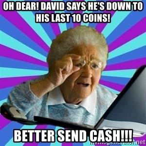 old lady - Oh dear! David says he's down to his last 10 coins! BETTER SEND CASH!!!