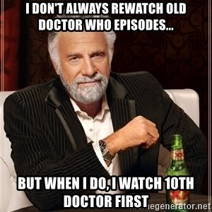 The Most Interesting Man In The World - I don't always rewatch old doctor who episodes... but when i do, I watch 10th doctor first