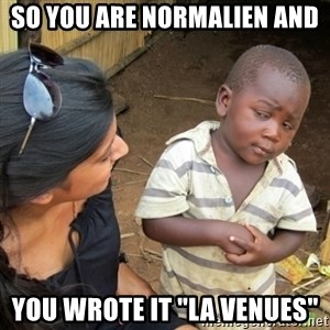 """Skeptical 3rd World Kid - SO YOU ARE NORMALIEN AND  YOU WROTE IT """"LA VENUES"""""""