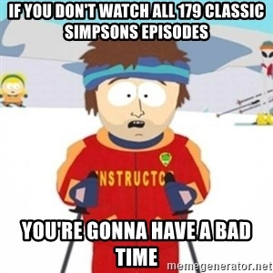 Bad time ski instructor 1 - If you don't watch all 179 classic simpsons episodes You're gonna have a bad time