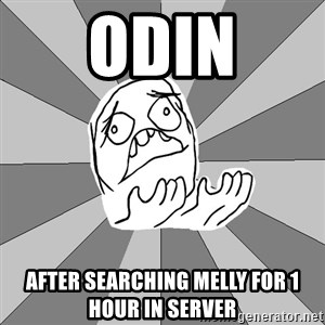 Whyyy??? - ODIN after searching Melly for 1 hour in server