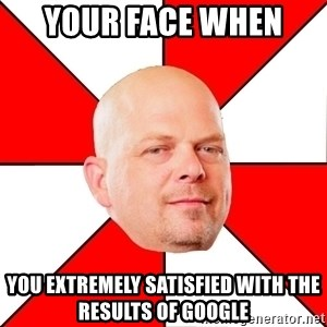 Pawn Stars - Your face when  You extremely satisfied with the results of Google