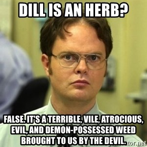 Dwight Meme - Dill is an herb? False. It's a terrible, vile, atrocious, evil, and demon-possessed weed brought to us by the devil.