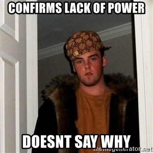 Scumbag Steve - CONFIRMS LACK OF POWER DOESNT SAY WHY