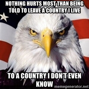 American Pride Eagle - Nothing hurts most than being told to leave a country I live To a country I don't even know