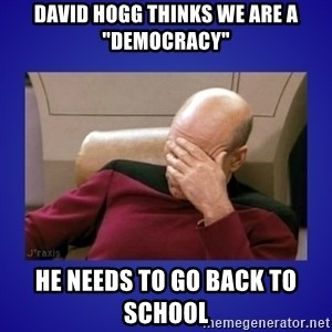 "Picard facepalm  - David Hogg thinks we are a ""Democracy"" He needs to go back to school"