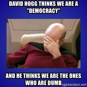 "Picard facepalm  - David Hogg thinks we are a ""Democracy"" and he thinks we are the ones who are dumb"