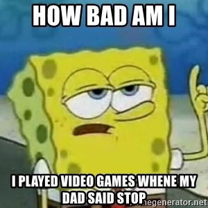 Tough Spongebob - how bad am i  i played video games whene my dad said stop