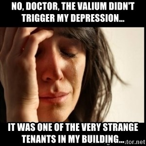 First World Problems - No, doctor, the valium didn't trigger my depression... it was one of the very strange tenants in my building...