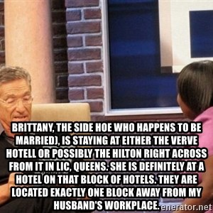 Maury Lie Detector - Brittany, the side hoe who happens to be married), is staying at either the Verve Hotell or possibly the Hilton right across from it in LIC, Queens. She is definitely at a hotel on that block of hotels. They are located exactly one block away from my husband's workplace.