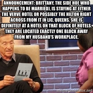 Maury Lie Detector - Announcement: Brittany, the side hoe who happens to be married), is staying at either the Verve Hotel or possibly the Hilton right across from it in LIC, Queens. She is definitely at a hotel on that block of hotels. They are located exactly one block away from my husband's workplace.