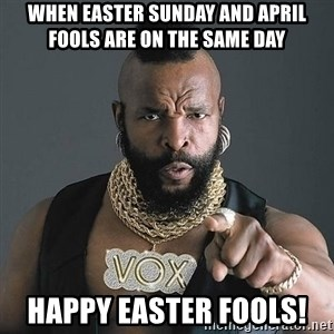 Mr T - When Easter Sunday and April Fools are on the same day Happy Easter Fools!