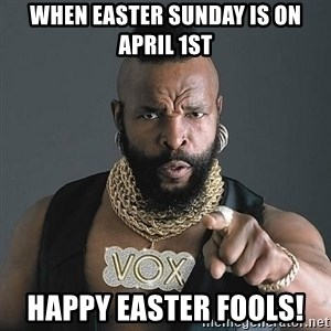 Mr T - When Easter Sunday is on April 1st Happy Easter Fools!