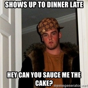 Scumbag Steve - Shows up to dinner late Hey can you sauce me the cake?