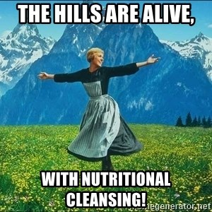 Look at all the things - The hills are alive, With nutritional cleansing!