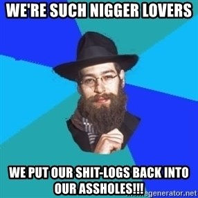 Jewish Dude - we're such nigger lovers we put our shit-logs back into our assholes!!!