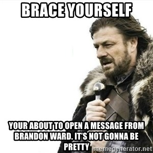 Prepare yourself - Brace yourself  Your about to open a message from Brandon ward. It's not gonna be pretty