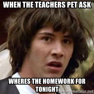Conspiracy Keanu - When the teachers pet ask wheres the homework for tonight