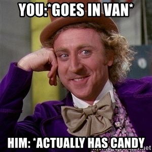 Willy Wonka - you:*goes in van* him: *actually has candy