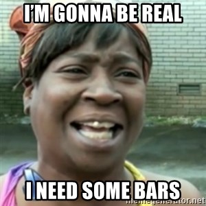 Ain't nobody got time fo dat so - I'm gonna be real I need some bars