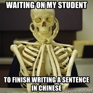 Skeleton waiting - waiting on my student to finish writing a sentence in Chinese