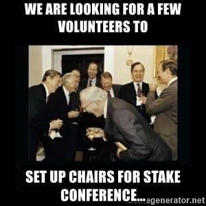 Rich Men Laughing - We are looking for a few volunteers to  Set up chairs for stake conference...