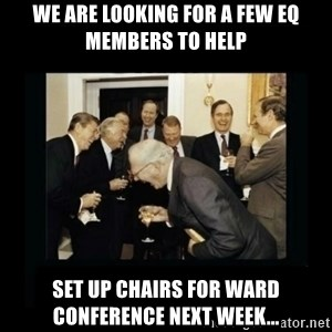 Rich Men Laughing - We are looking for a few EQ members to help Set up chairs for ward conference next week...
