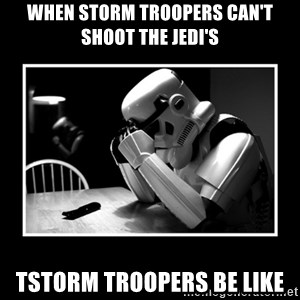 Sad Trooper - when storm troopers can't shoot the jedi's tstorm troopers be like