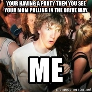 Sudden clarity clarence - your having a party then you see your mom pulling in the drive way me
