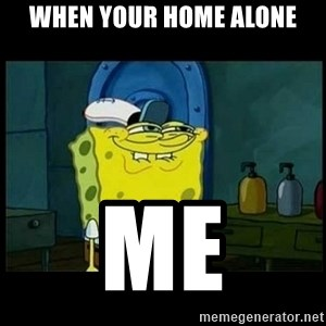 Don't you, Squidward? - when your home alone me