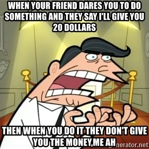 Timmy turner's dad IF I HAD ONE! - when your friend dares you to do something and they say i'll give you 20 dollars then when you do it they don't give you the money,me ah