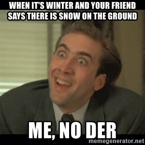 Nick Cage - when it's winter and your friend says there is snow on the ground me, no der