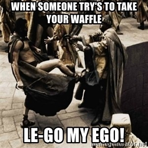 sparta kick - when someone try's to take your waffle le-go my ego!