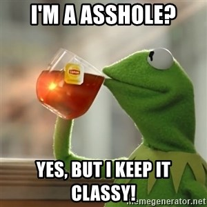 Kermit The Frog Drinking Tea - I'm a asshole? Yes, but I keep it classy!