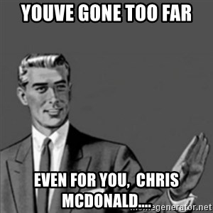 Correction Guy - Youve gone too far  Even for you,  Chris Mcdonald....