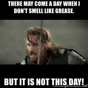 But it is not this Day ARAGORN - There may come a day when I don't smell like grease. But it is not this day!