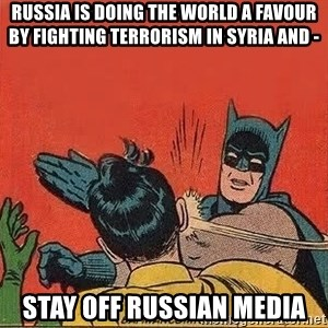 batman slap robin - Russia is doing the world a favour by fighting terrorism in Syria and -  STAY OFF RUSSIAN MEDIA