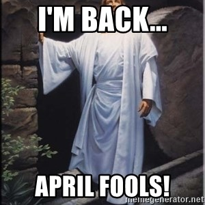 Hell Yeah Jesus - I'm Back... April Fools!