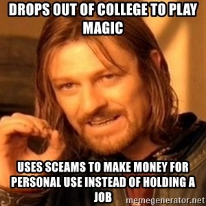 One Does Not Simply - Drops out of college to play magic Uses sceams to make money for personal use instead of holding a job