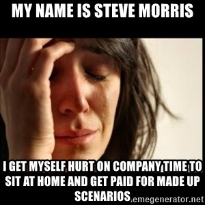 First World Problems - My name is Steve morris I get myself hurt on company time to sit at home and get paid for made up scenarios