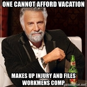 The Most Interesting Man In The World - One cannot afford vacation Makes up injury and files workmens comp