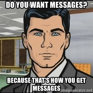 Archer - Do you want messages? Because that's how you get messages