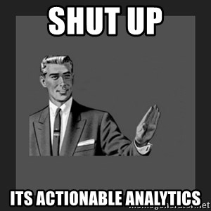 kill yourself guy blank - shut up its actionable analytics