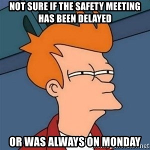 Not sure if troll - not sure if the safety meeting has been delayed or was always on Monday