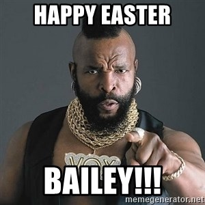 Mr T - Happy Easter Bailey!!!