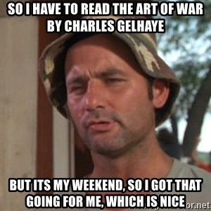So I got that going on for me, which is nice - So I have to read The Art of War by Charles Gelhaye But its my weekend, so i got that going for me, which is nice